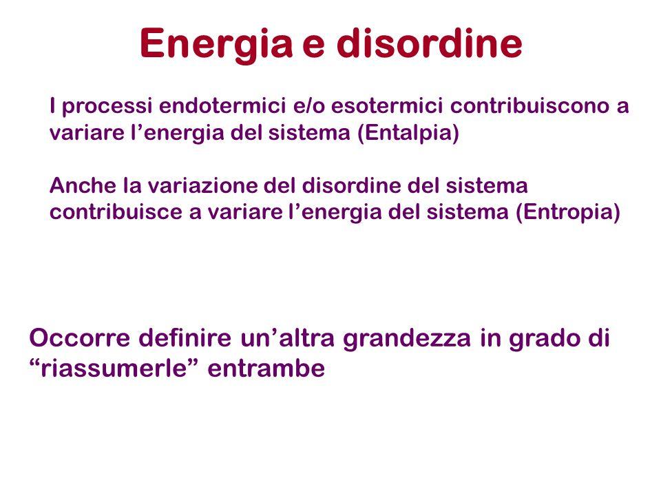 Energia e disordine I processi endotermici e/o esotermici contribuiscono a variare lenergia del sistema (Entalpia) Anche la variazione del disordine d