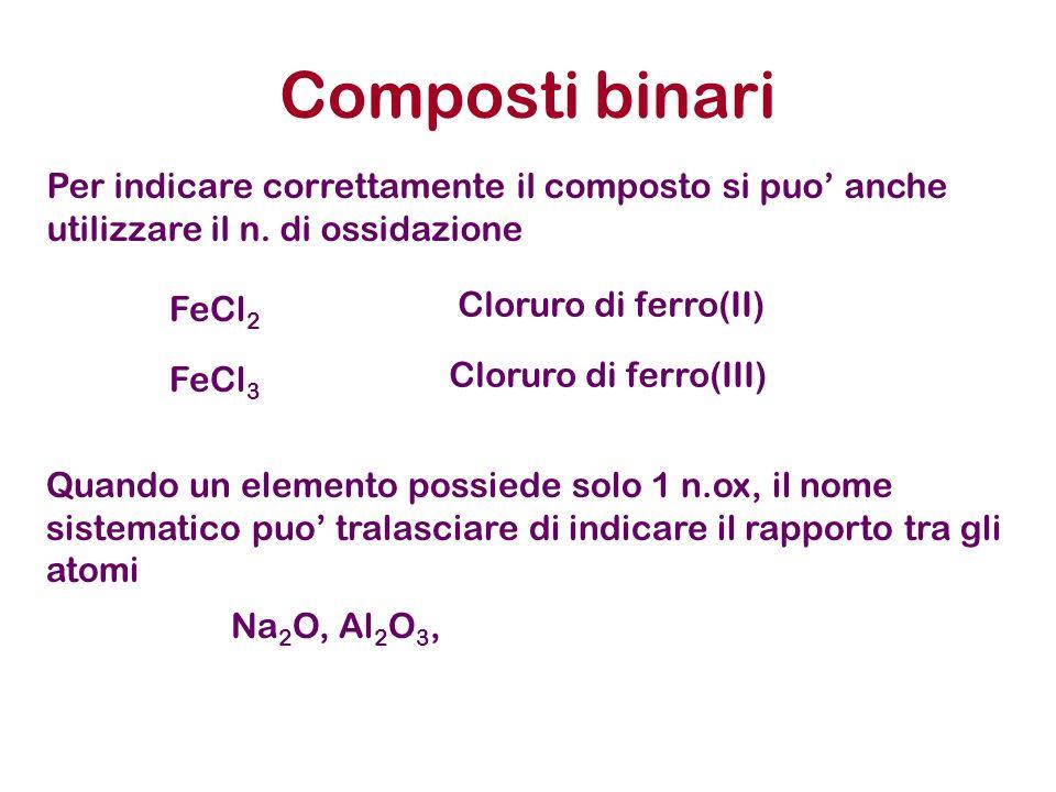 Composti binari Per indicare correttamente il composto si puo anche utilizzare il n. di ossidazione Quando un elemento possiede solo 1 n.ox, il nome s