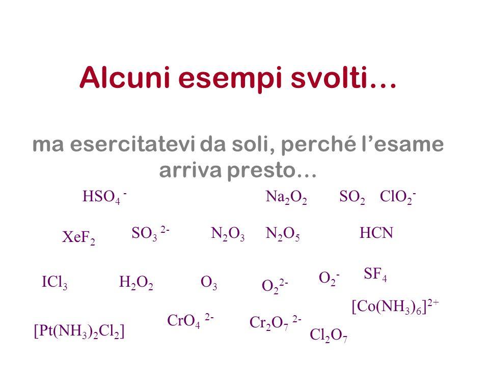 Alcuni esempi svolti… ma esercitatevi da soli, perché lesame arriva presto… XeF 2 SO 3 2- N2O3N2O3 N2O5N2O5 HCN H2O2H2O2 O3O3 O 2 2- O2-O2- CrO 4 2- C