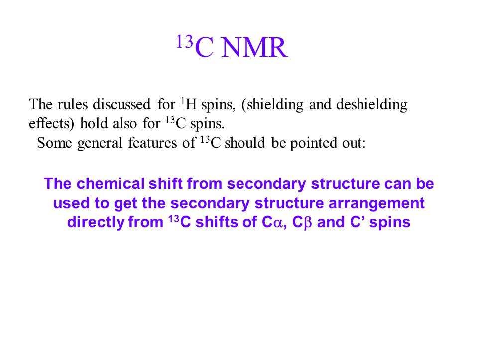 13 C NMR The rules discussed for 1 H spins, (shielding and deshielding effects) hold also for 13 C spins. Some general features of 13 C should be poin
