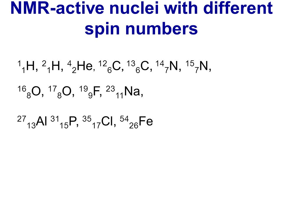 NMR-active nuclei with different spin numbers 1 1 H, 2 1 H, 4 2 He, 12 6 C, 13 6 C, 14 7 N, 15 7 N, 16 8 O, 17 8 O, 19 9 F, 23 11 Na, 27 13 Al 31 15 P