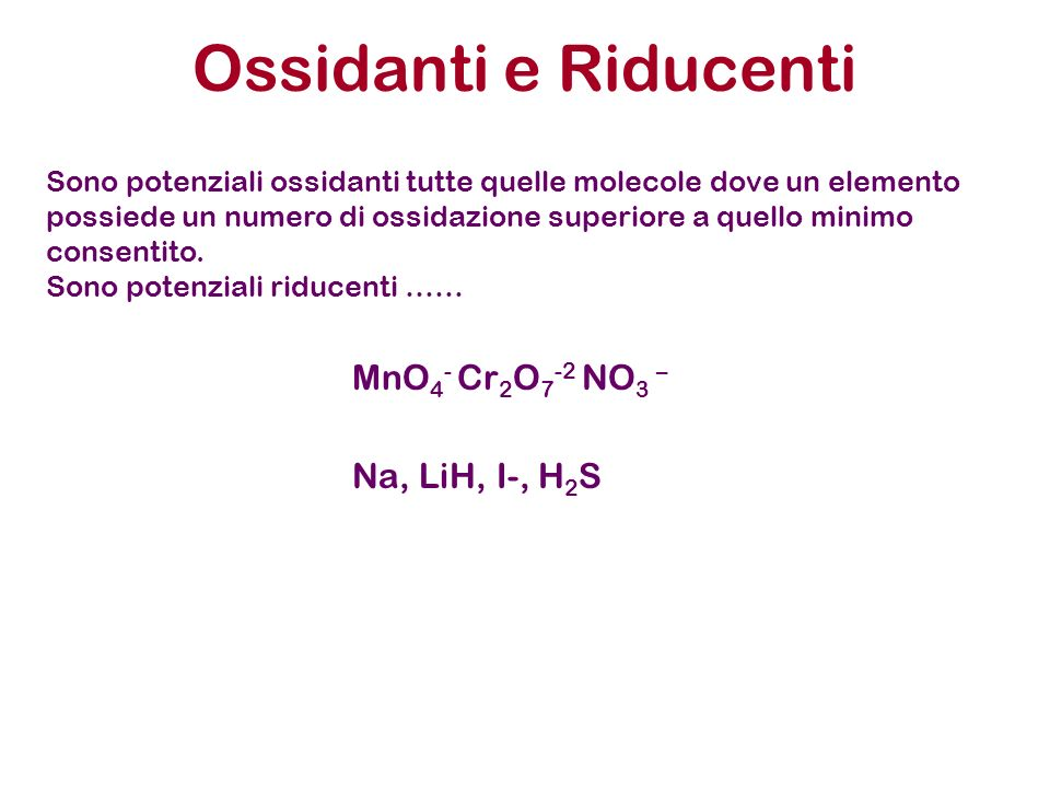 Ossidanti e Riducenti MnO 4 - Cr 2 O 7 -2 NO 3 – Na, LiH, I-, H 2 S Sono potenziali ossidanti tutte quelle molecole dove un elemento possiede un numer