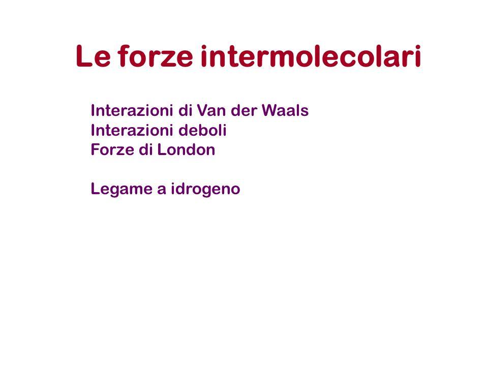 Le forze intermolecolari Interazioni di Van der Waals Interazioni deboli Forze di London Legame a idrogeno