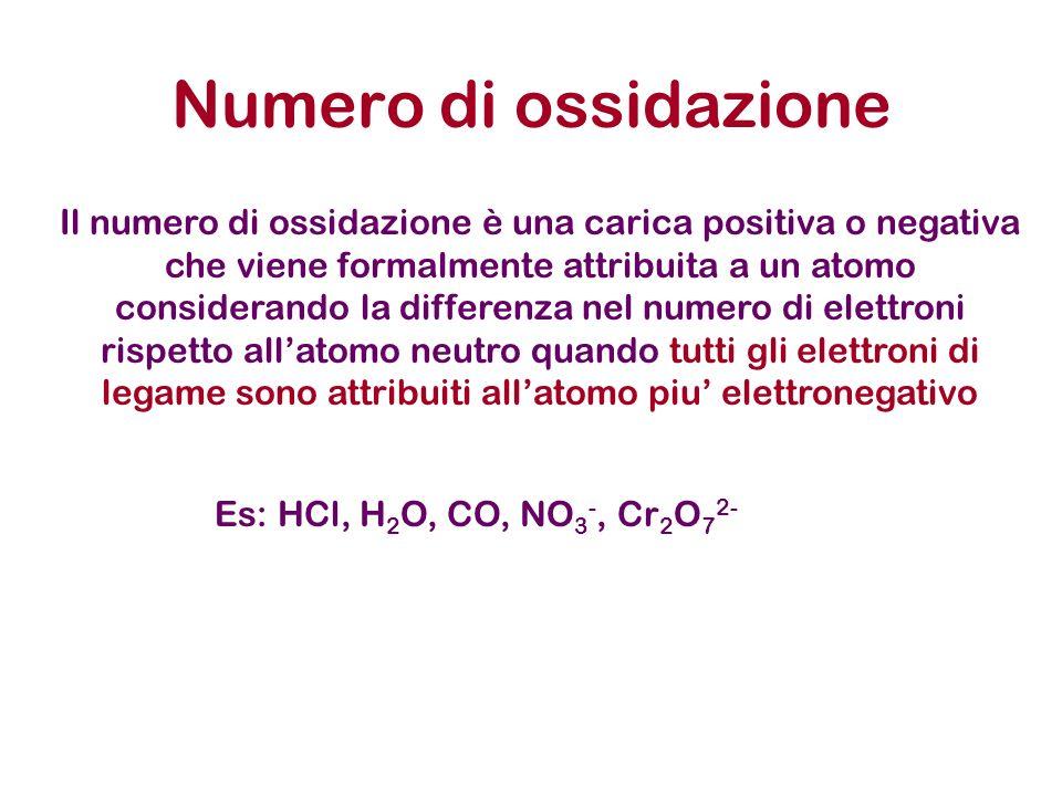 Numero di ossidazione Il numero di ossidazione è una carica positiva o negativa che viene formalmente attribuita a un atomo considerando la differenza nel numero di elettroni rispetto allatomo neutro quando tutti gli elettroni di legame sono attribuiti allatomo piu elettronegativo Es: HCl, H 2 O, CO, NO 3 -, Cr 2 O 7 2-