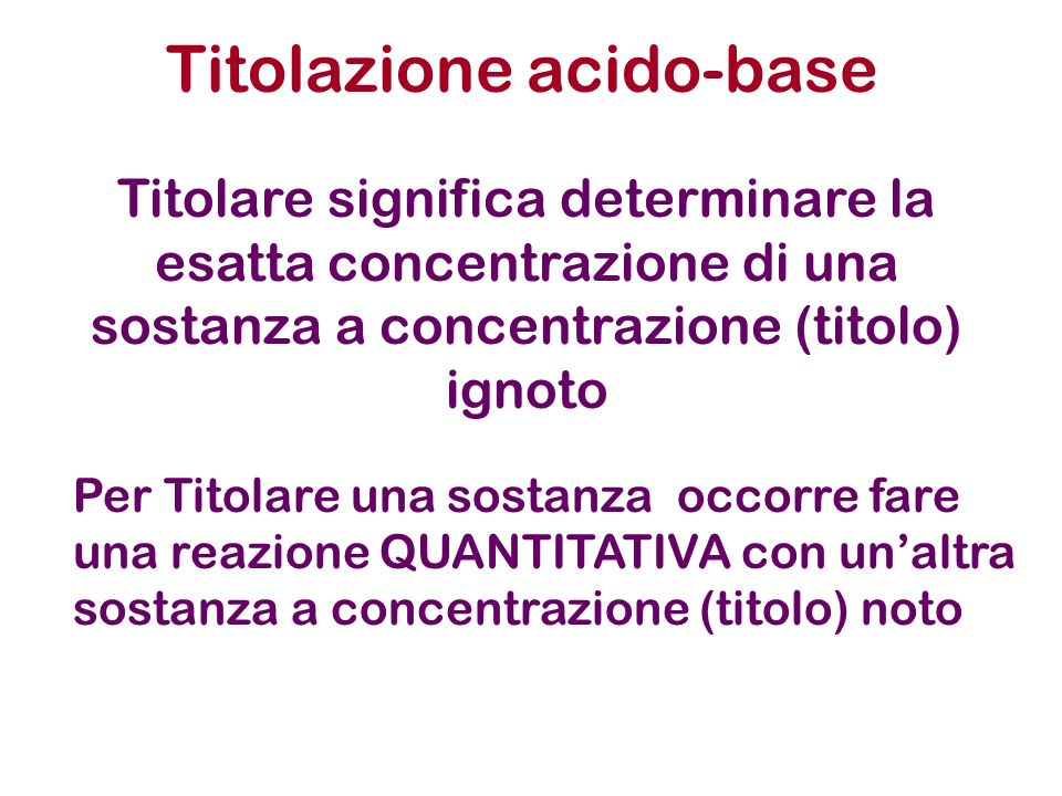 Titolazioni acido-base Al punto EQUIVALENTE, tutto lacido é stato neutralizzato dalla base in soluzione rimangono solamente I controioni di acido e base, ovvero Na + e Cl - dal momento che tutti gli H + e tutti gli OH - hanno reagito in modo quantitativo per formare H 2 O H + + OH - H 2 O Na + sarebbe lacido coniugato di una base forte, e Cl - la base coniugata di un acido forte.