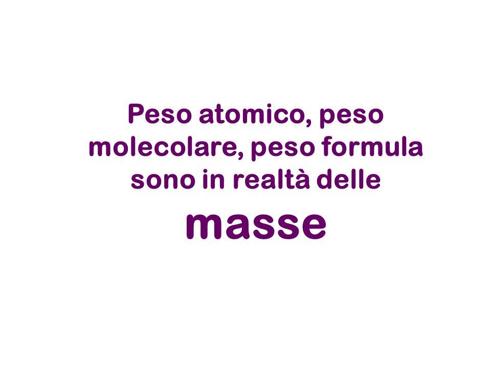 Peso atomico, peso molecolare, peso formula sono in realtà delle masse