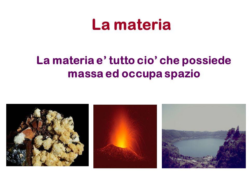 La materia La materia e tutto cio che possiede massa ed occupa spazio