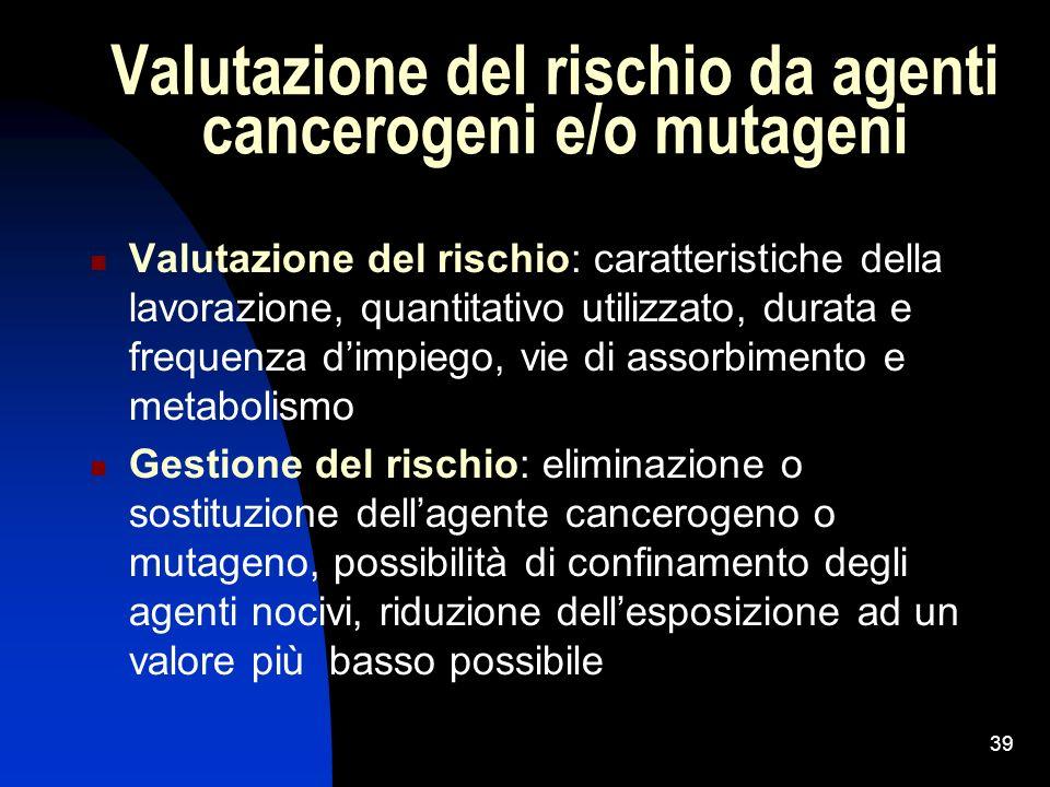 39 Valutazione del rischio da agenti cancerogeni e/o mutageni Valutazione del rischio: caratteristiche della lavorazione, quantitativo utilizzato, dur