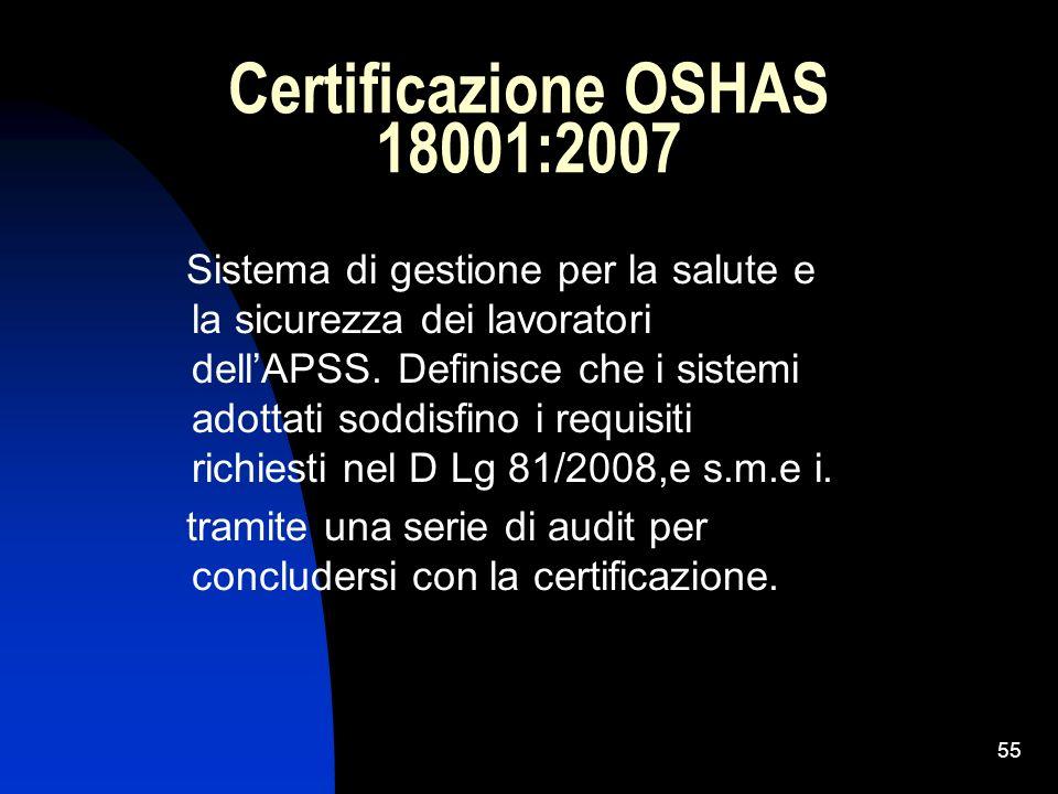 55 Certificazione OSHAS 18001:2007 Sistema di gestione per la salute e la sicurezza dei lavoratori dellAPSS. Definisce che i sistemi adottati soddisfi