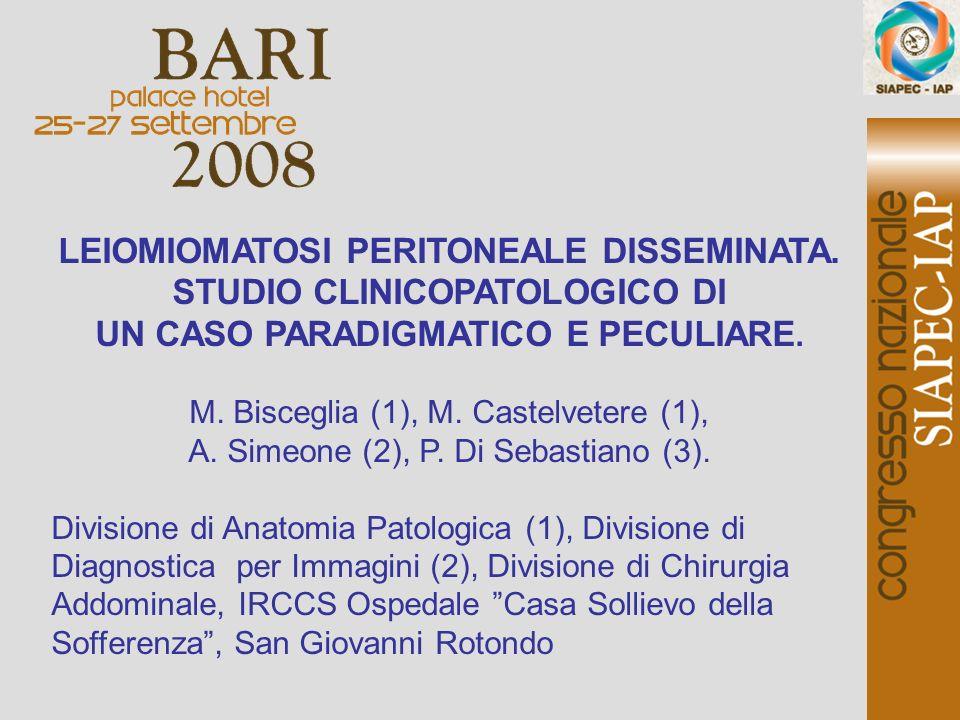 LEIOMIOMATOSI PERITONEALE DISSEMINATA. STUDIO CLINICOPATOLOGICO DI UN CASO PARADIGMATICO E PECULIARE. M. Bisceglia (1), M. Castelvetere (1), A. Simeon