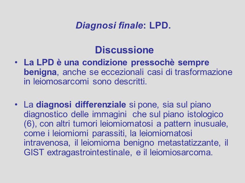 Discussione La LPD è una condizione pressochè sempre benigna, anche se eccezionali casi di trasformazione in leiomosarcomi sono descritti. La diagnosi