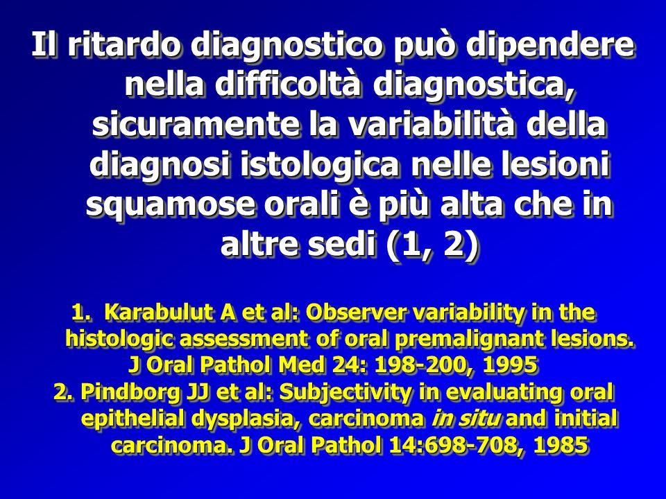 Il ritardo diagnostico può dipendere nella difficoltà diagnostica, sicuramente la variabilità della diagnosi istologica nelle lesioni squamose orali è
