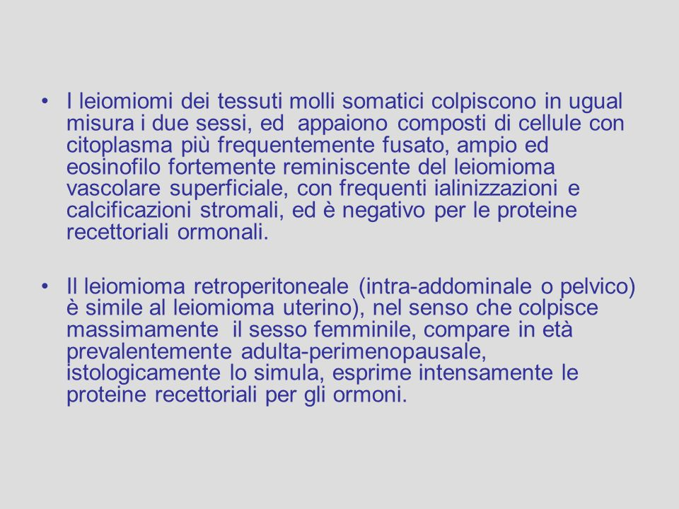 I leiomiomi dei tessuti molli somatici colpiscono in ugual misura i due sessi, ed appaiono composti di cellule con citoplasma più frequentemente fusat
