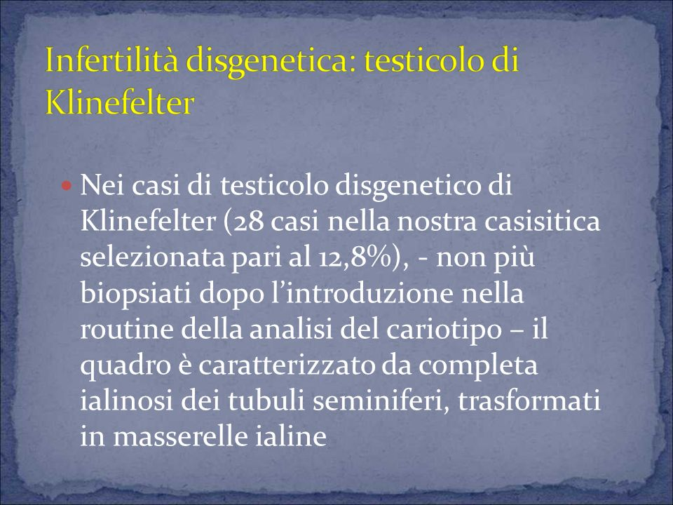 Nei casi di testicolo disgenetico di Klinefelter (28 casi nella nostra casisitica selezionata pari al 12,8%), - non più biopsiati dopo lintroduzione nella routine della analisi del cariotipo – il quadro è caratterizzato da completa ialinosi dei tubuli seminiferi, trasformati in masserelle ialine