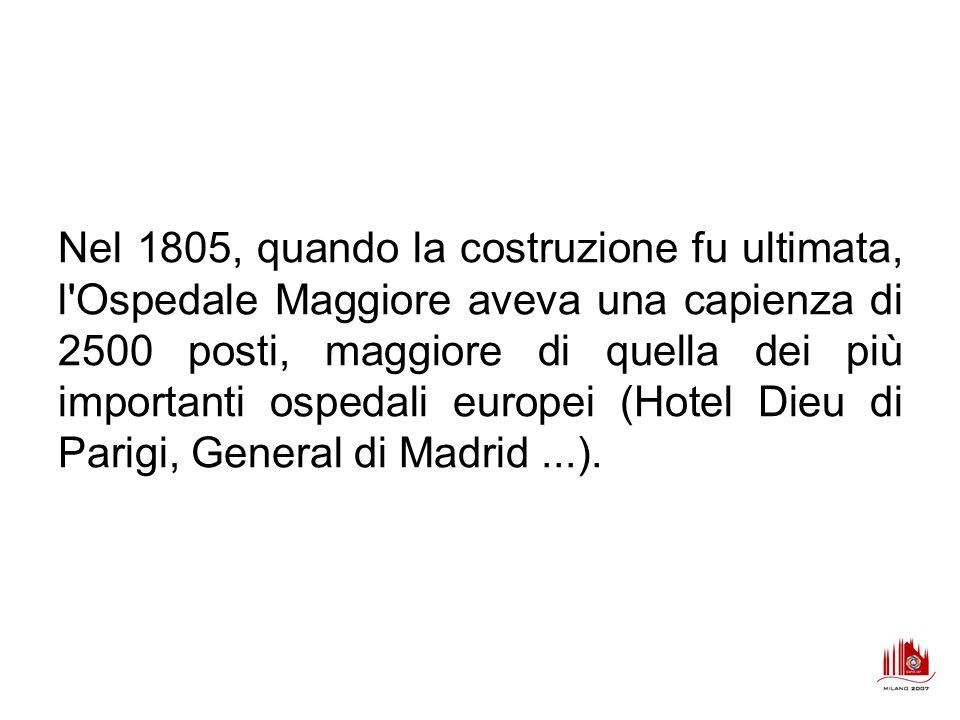 Nel 1805, quando la costruzione fu ultimata, l'Ospedale Maggiore aveva una capienza di 2500 posti, maggiore di quella dei più importanti ospedali euro