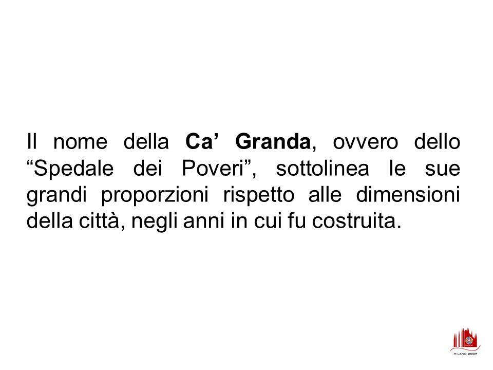 Il nome della Ca Granda, ovvero dello Spedale dei Poveri, sottolinea le sue grandi proporzioni rispetto alle dimensioni della città, negli anni in cui