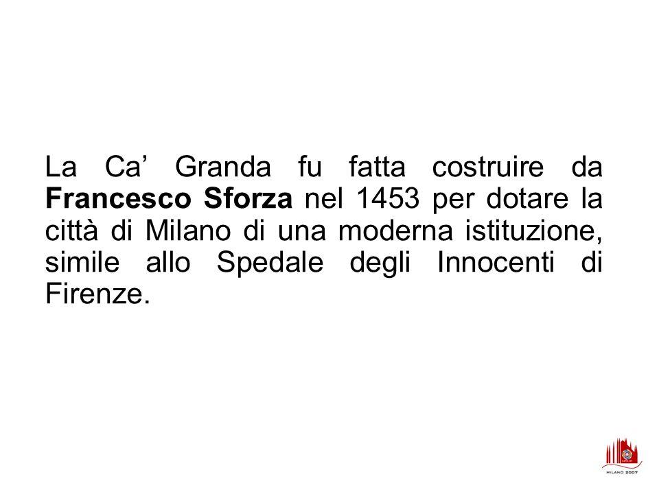 La Ca Granda fu fatta costruire da Francesco Sforza nel 1453 per dotare la città di Milano di una moderna istituzione, simile allo Spedale degli Innoc