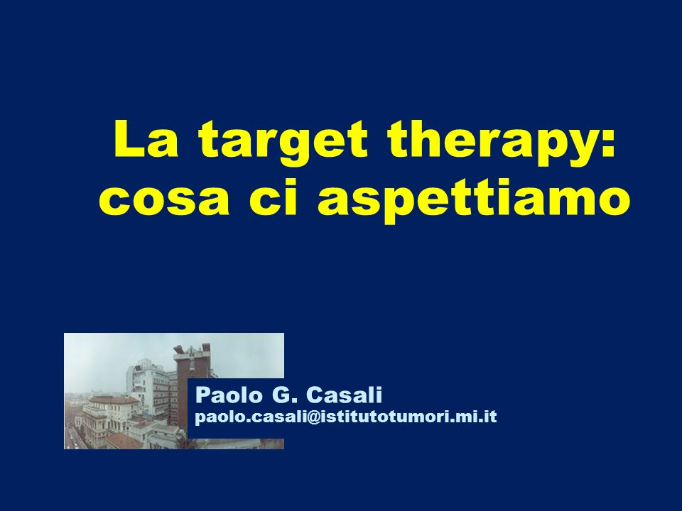 La target therapy: cosa ci aspettiamo Paolo G. Casali paolo.casali@istitutotumori.mi.it