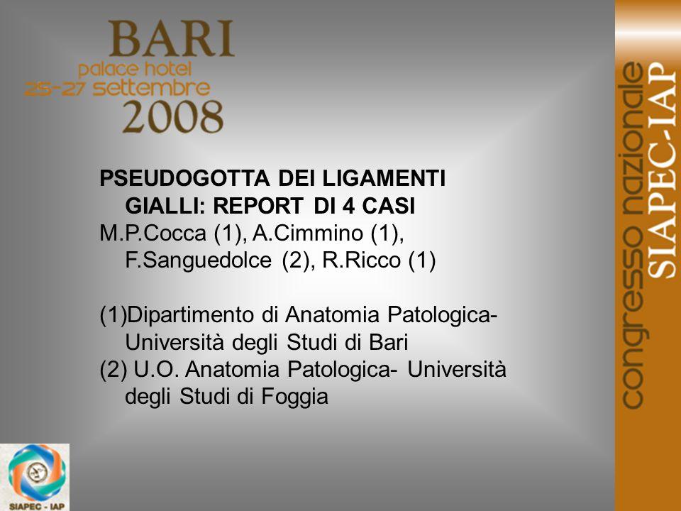 PSEUDOGOTTA DEI LIGAMENTI GIALLI: REPORT DI 4 CASI M.P.Cocca (1), A.Cimmino (1), F.Sanguedolce (2), R.Ricco (1) (1)Dipartimento di Anatomia Patologica