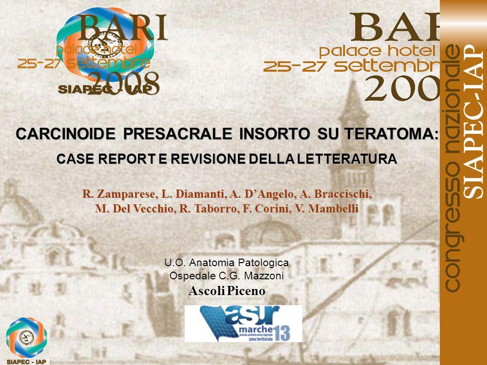 CARCINOIDE PRESACRALE INSORTO SU TERATOMA: CASE REPORT E REVISIONE DELLA LETTERATURA R. Zamparese, L. Diamanti, A. DAngelo, A. Braccischi, M. Del Vecc