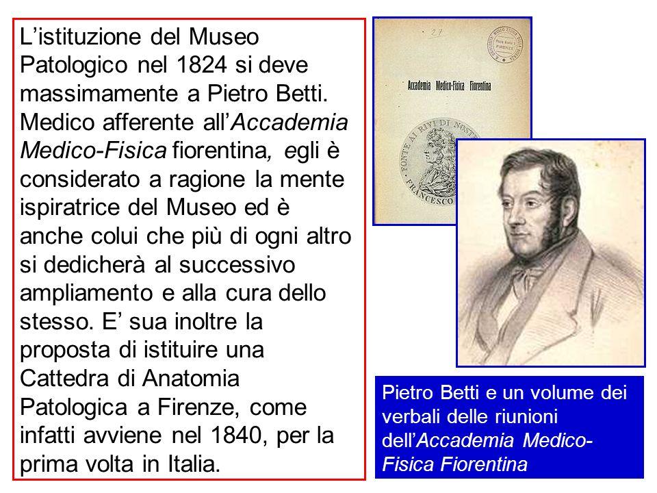 Listituzione del Museo Patologico nel 1824 si deve massimamente a Pietro Betti. Medico afferente allAccademia Medico-Fisica fiorentina, egli è conside