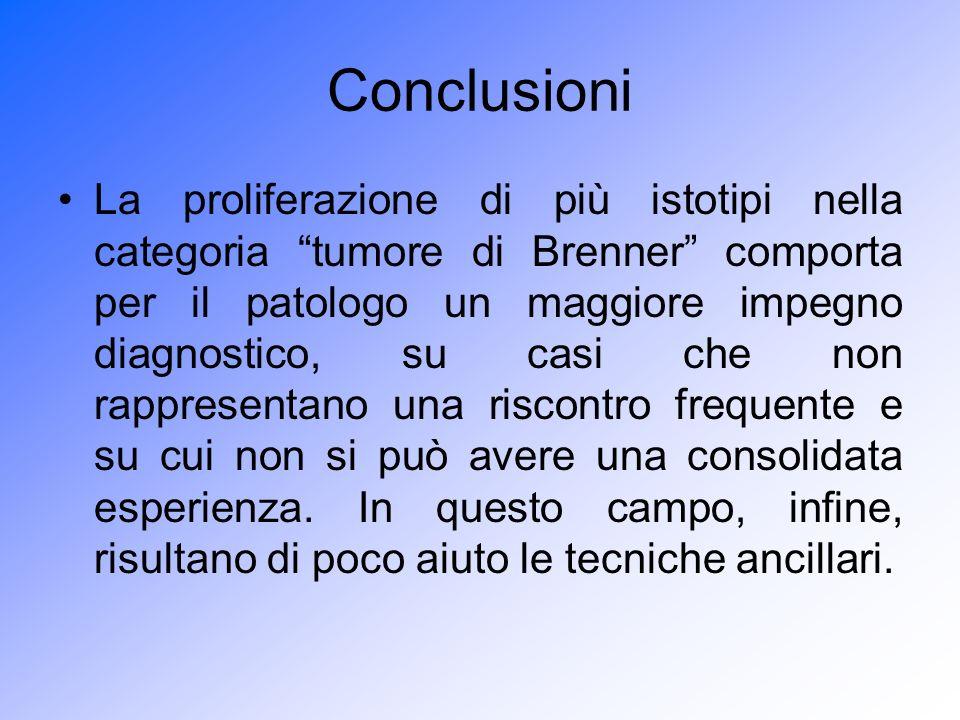 Conclusioni La proliferazione di più istotipi nella categoria tumore di Brenner comporta per il patologo un maggiore impegno diagnostico, su casi che