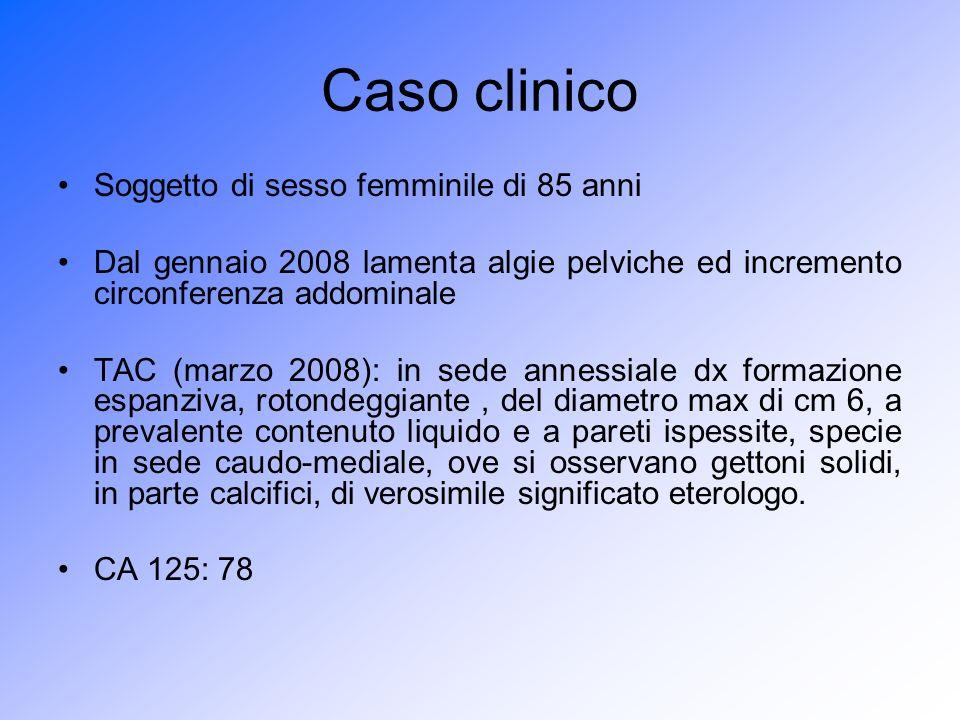 Caso clinico Maggio 2008: isterectomia totale semplice e annessectomia bilaterale Aperto l addome si evidenzia annesso di destra aumentato di volume e sede di formazione cistica del diametro max di cm 6 Sospetto clinico: tumefazione annessiale dx