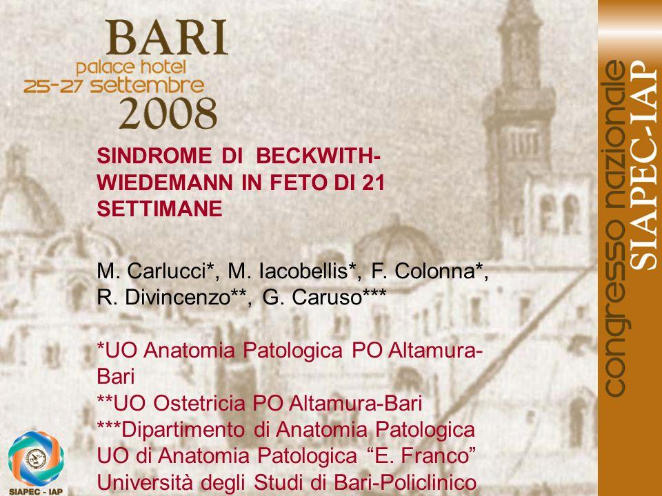 SINDROME DI BECKWITH- WIEDEMANN IN FETO DI 21 SETTIMANE M. Carlucci*, M. Iacobellis*, F. Colonna*, R. Divincenzo**, G. Caruso*** *UO Anatomia Patologi