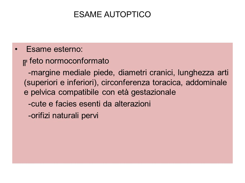 ESAME AUTOPTICO Esame esterno: feto normoconformato -margine mediale piede, diametri cranici, lunghezza arti (superiori e inferiori), circonferenza to