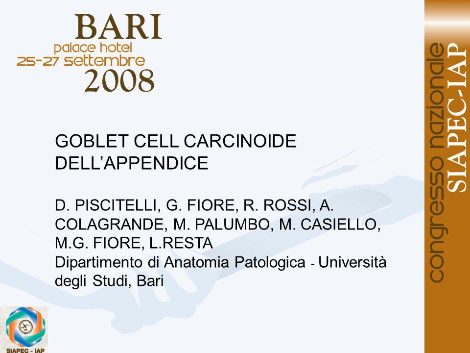 GOBLET CELL CARCINOIDE DELLAPPENDICE D. PISCITELLI, G. FIORE, R. ROSSI, A. COLAGRANDE, M. PALUMBO, M. CASIELLO, M.G. FIORE, L.RESTA Dipartimento di An