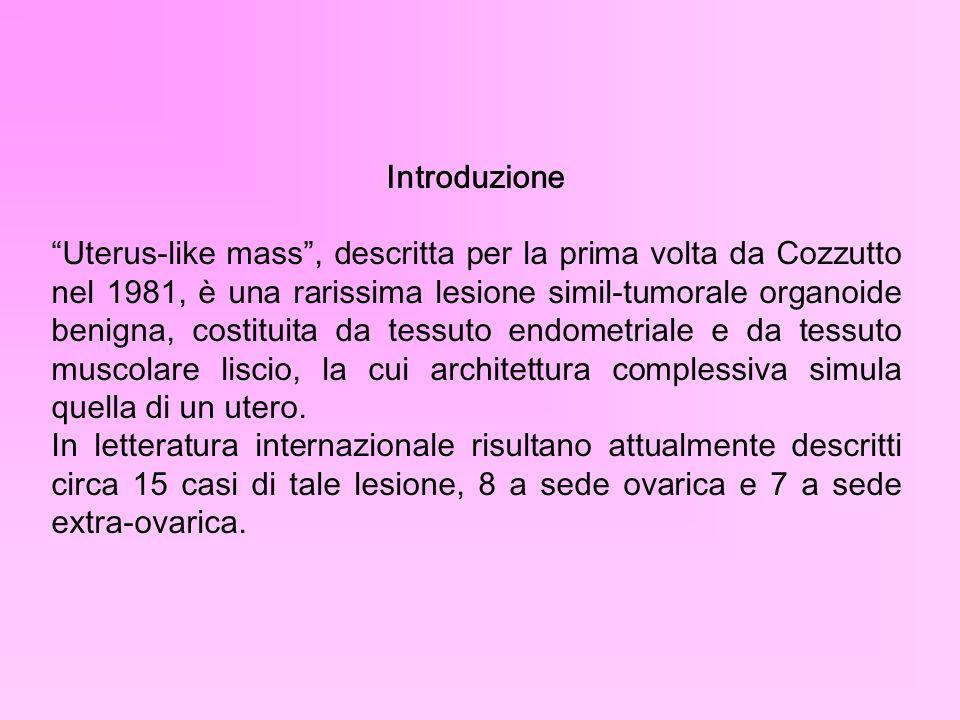 Introduzione Uterus-like mass, descritta per la prima volta da Cozzutto nel 1981, è una rarissima lesione simil-tumorale organoide benigna, costituita