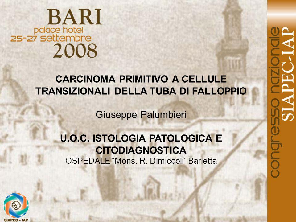 CARCINOMA PRIMITIVO A CELLULE TRANSIZIONALI DELLA TUBA DI FALLOPPIO Giuseppe Palumbieri U.O.C. ISTOLOGIA PATOLOGICA E CITODIAGNOSTICA OSPEDALE Mons. R