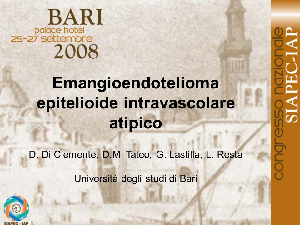 Emangioendotelioma epitelioide intravascolare atipico D. Di Clemente, D.M. Tateo, G. Lastilla, L. Resta Università degli studi di Bari