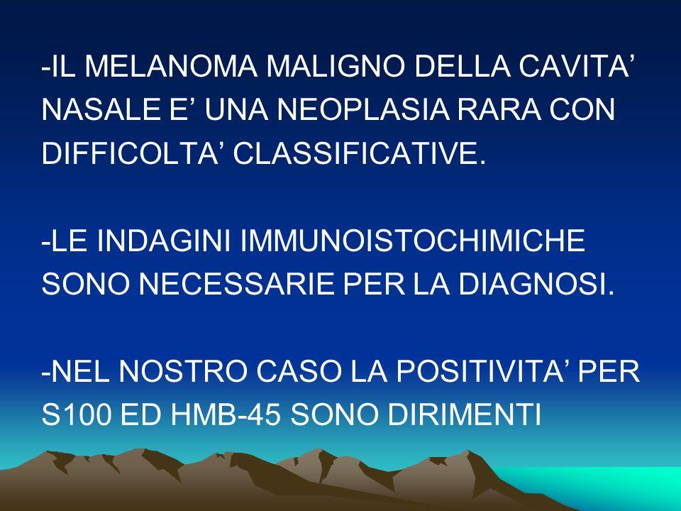 -IL MELANOMA MALIGNO DELLA CAVITA NASALE E UNA NEOPLASIA RARA CON DIFFICOLTA CLASSIFICATIVE.