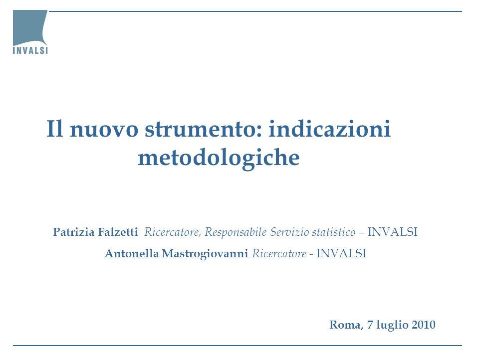 Il nuovo strumento: indicazioni metodologiche Patrizia Falzetti Ricercatore, Responsabile Servizio statistico – INVALSI Antonella Mastrogiovanni Ricer