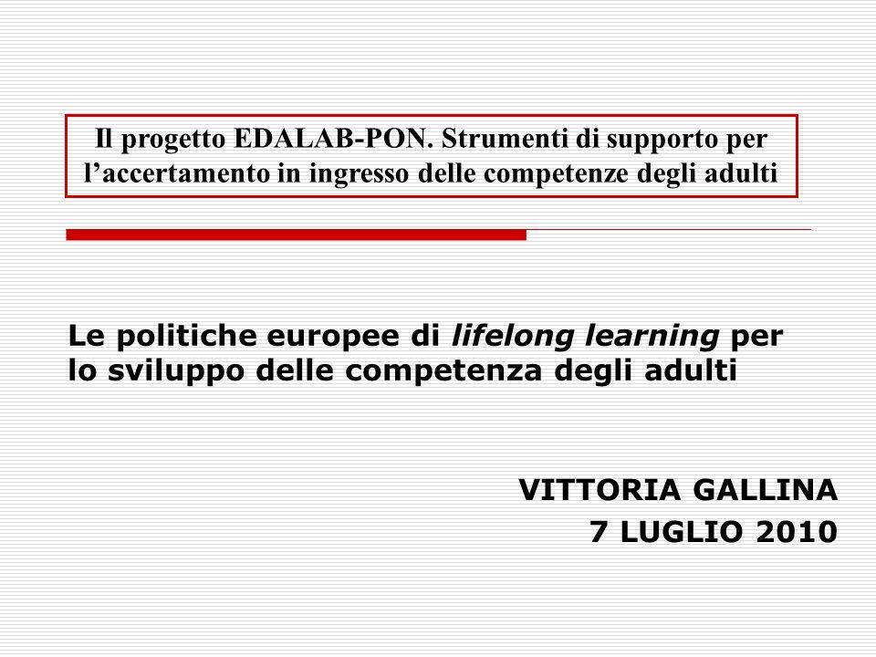 Le politiche europee di lifelong learning per lo sviluppo delle competenza degli adulti VITTORIA GALLINA 7 LUGLIO 2010 Il progetto EDALAB-PON.