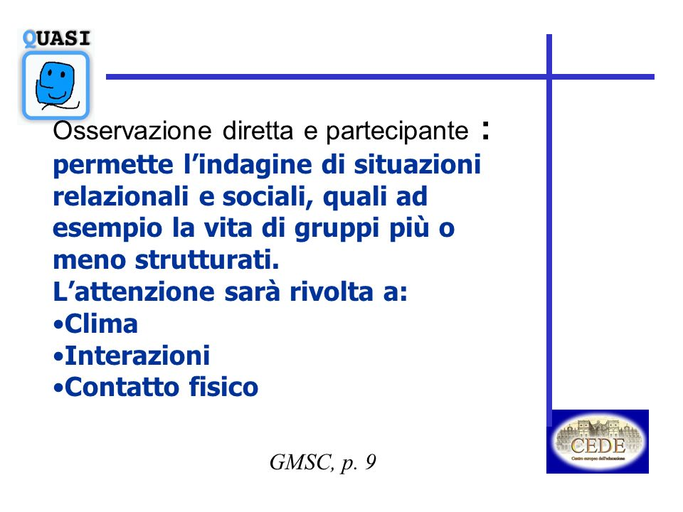 GMSC, p. 9 Osservazione diretta e partecipante : permette lindagine di situazioni relazionali e sociali, quali ad esempio la vita di gruppi più o meno