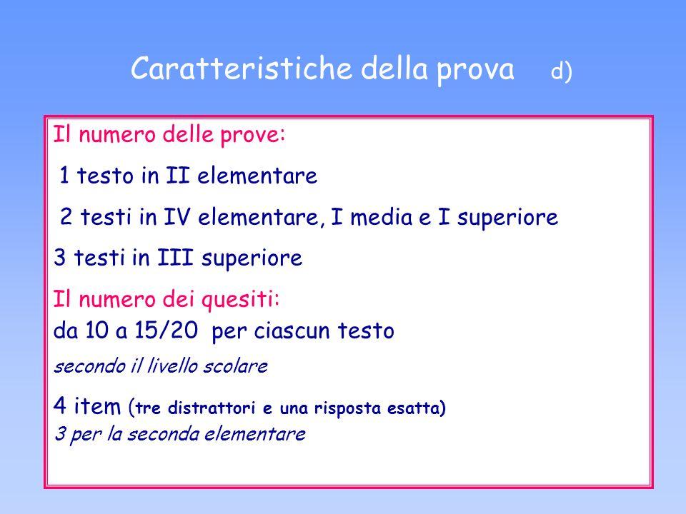 Il numero delle prove: 1 testo in II elementare 2 testi in IV elementare, I media e I superiore 3 testi in III superiore Il numero dei quesiti: da 10