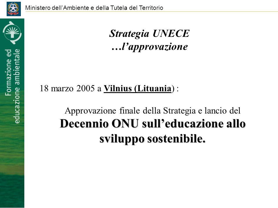Strategia UNECE …lapprovazione Ministero dellAmbiente e della Tutela del Territorio 18 marzo 2005 a Vilnius (Lituania) : Approvazione finale della Strategia e lancio del Decennio ONU sulleducazione allo sviluppo sostenibile.