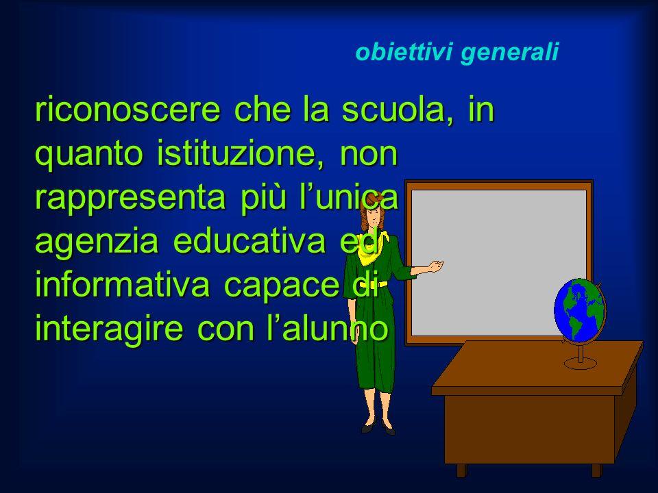 obiettivi generali riconoscere che la scuola, in quanto istituzione, non rappresenta più lunica agenzia educativa ed informativa capace di interagire