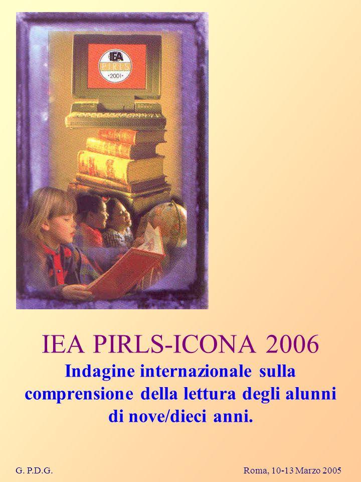 G. P.D.G. Roma, 10-13 Marzo 2005 IEA PIRLS-ICONA 2006 Indagine internazionale sulla comprensione della lettura degli alunni di nove/dieci anni.