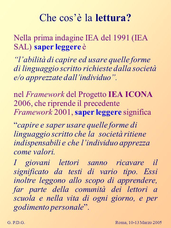 G. P.D.G. Roma, 10-13 Marzo 2005 Che cosè la lettura? Nella prima indagine IEA del 1991 (IEA SAL) saper leggere è labilità di capire ed usare quelle f