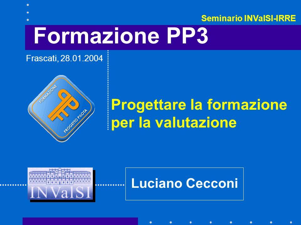 Formazione PP3 Progettare la formazione per la valutazione Luciano Cecconi Frascati, 28.01.2004 Seminario INValSI-IRRE