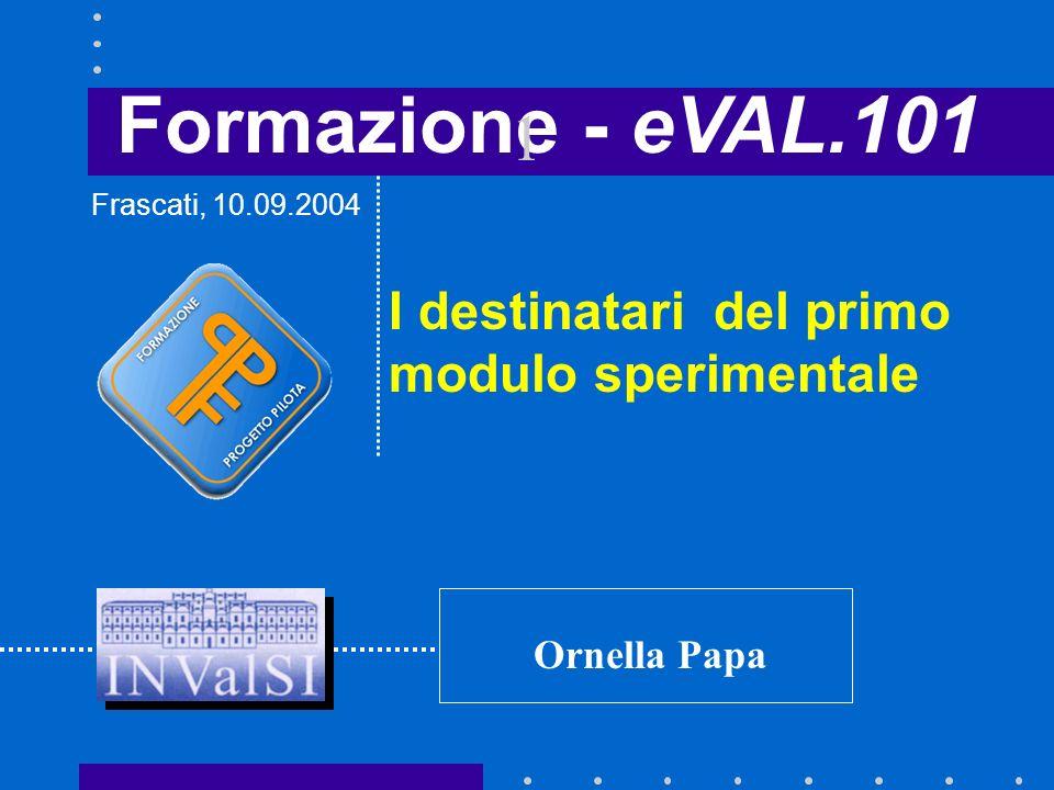 Formazione - eVAL.101 I destinatari del primo modulo sperimentale Frascati, 10.09.2004 Ornella Papa 1