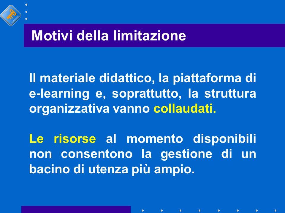 Motivi della limitazione Il materiale didattico, la piattaforma di e-learning e, soprattutto, la struttura organizzativa vanno collaudati. Le risorse