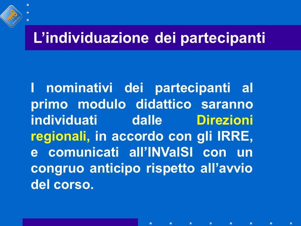 Lindividuazione dei partecipanti I nominativi dei partecipanti al primo modulo didattico saranno individuati dalle Direzioni regionali, in accordo con