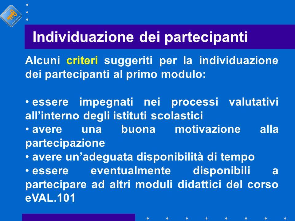 Individuazione dei partecipanti Alcuni criteri suggeriti per la individuazione dei partecipanti al primo modulo: essere impegnati nei processi valutat