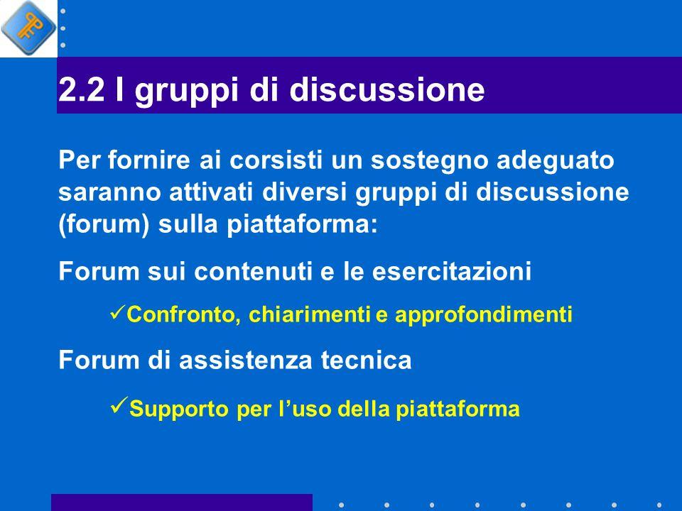 2.2 I gruppi di discussione Per fornire ai corsisti un sostegno adeguato saranno attivati diversi gruppi di discussione (forum) sulla piattaforma: Forum sui contenuti e le esercitazioni Confronto, chiarimenti e approfondimenti Forum di assistenza tecnica Supporto per luso della piattaforma