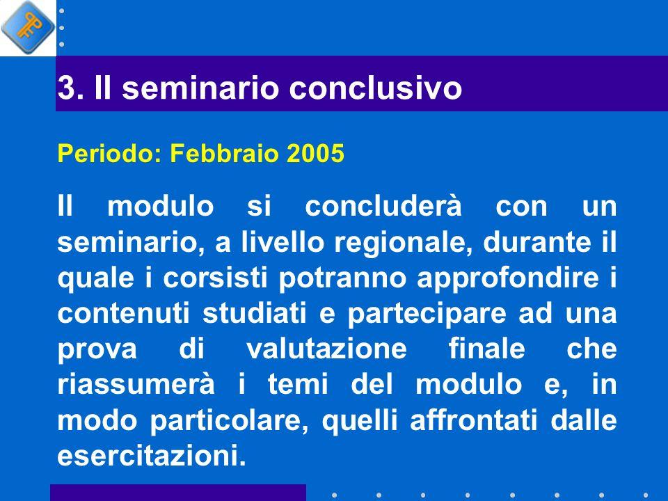 3. Il seminario conclusivo Periodo: Febbraio 2005 Il modulo si concluderà con un seminario, a livello regionale, durante il quale i corsisti potranno