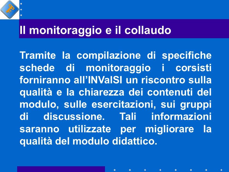 Il monitoraggio e il collaudo Tramite la compilazione di specifiche schede di monitoraggio i corsisti forniranno allINValSI un riscontro sulla qualità e la chiarezza dei contenuti del modulo, sulle esercitazioni, sui gruppi di discussione.